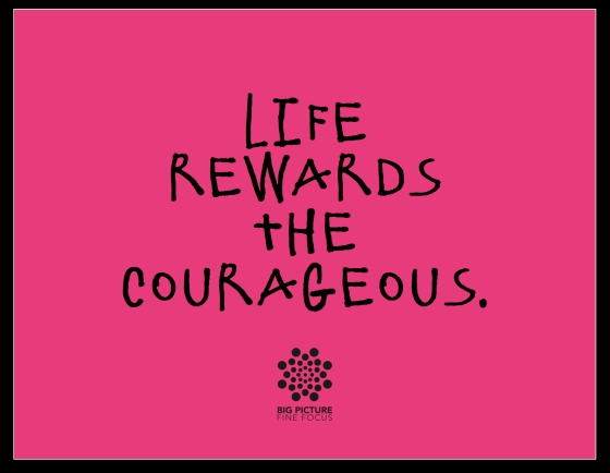 life rewards the courageous